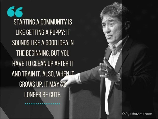 starting a community is like getting a puppy: it sounds like a good idea in the beginning, but you have to clean up after ...