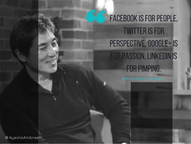 Facebook is for people, Twitter is for perspective, Google+ is for passion, LinkedIn is for pimping.