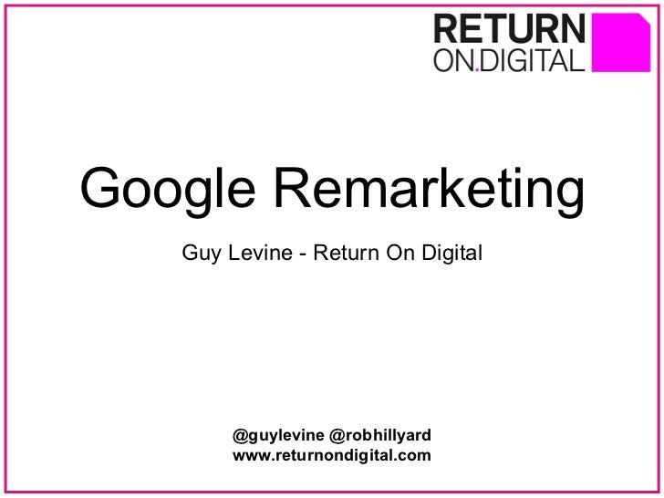 Google Remarketing Guy Levine - Return On Digital @guylevine @robhillyard www.returnondigital.com