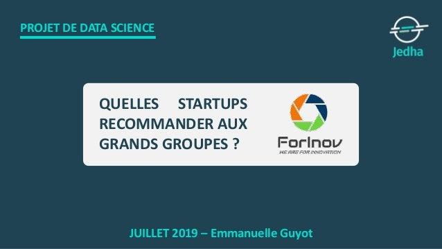 PROJET DE DATA SCIENCE JUILLET 2019 – Emmanuelle Guyot QUELLES STARTUPS RECOMMANDER AUX GRANDS GROUPES ?
