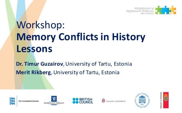 Workshop: MemoryConflictsinHistory Lessons Dr.Timur Guzairov,UniversityofTartu,Estonia MeritRikberg,University...