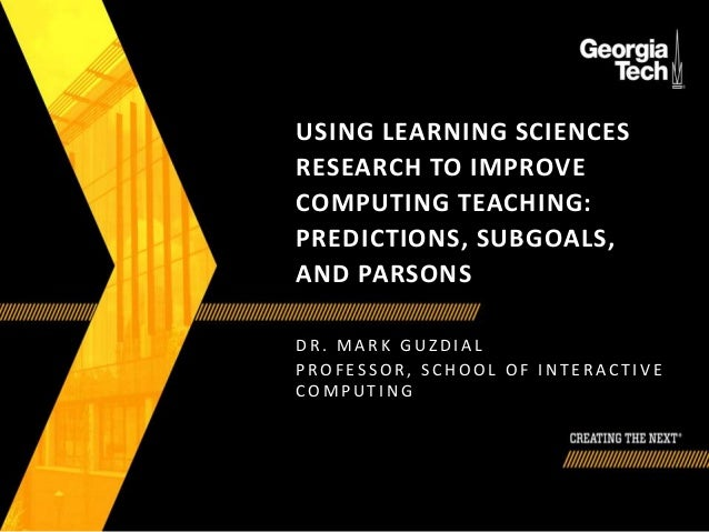USING LEARNING SCIENCES RESEARCH TO IMPROVE COMPUTING TEACHING: PREDICTIONS, SUBGOALS, AND PARSONS D R . M A R K G U Z D I...