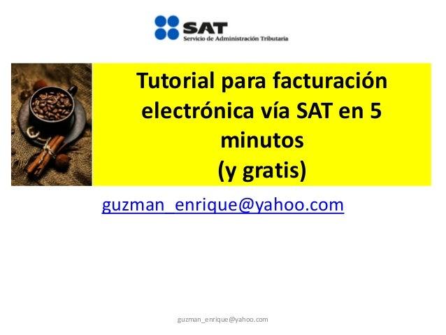 Tutorial para facturación electrónica vía SAT en 5 minutos (y gratis) guzman_enrique@yahoo.com guzman_enrique@yahoo.com