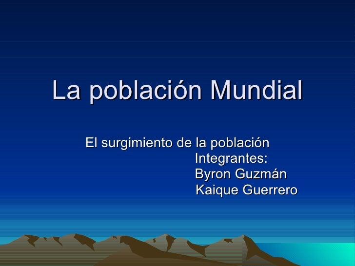 La población Mundial El surgimiento de la población Integrantes: Byron Guzmán Kaique Guerrero