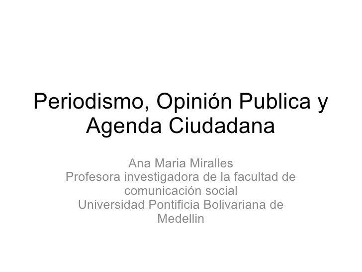 Periodismo, Opinión Publica y     Agenda Ciudadana              Ana Maria Miralles   Profesora investigadora de la faculta...