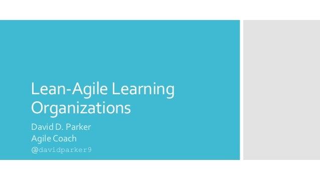 Lean-Agile Learning Organizations David D. Parker Agile Coach @davidparker9