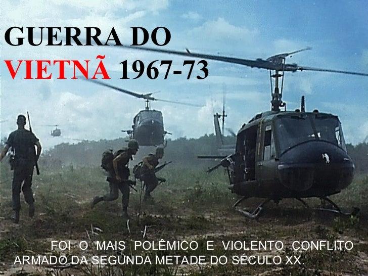 GUERRA DOVIETNÃ 1967-73    FOI O MAIS POLÊMICO E VIOLENTO CONFLITOARMADO DA SEGUNDA METADE DO SÉCULO XX.