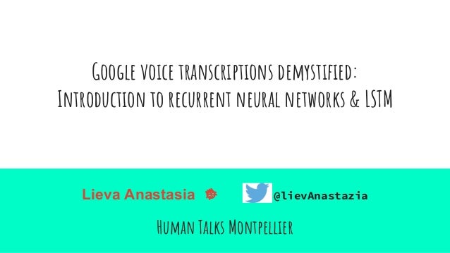 Google voice transcriptions demystified: Introduction to recurrent neural networks & LSTM Lieva Anastasia @lievAnastazia H...