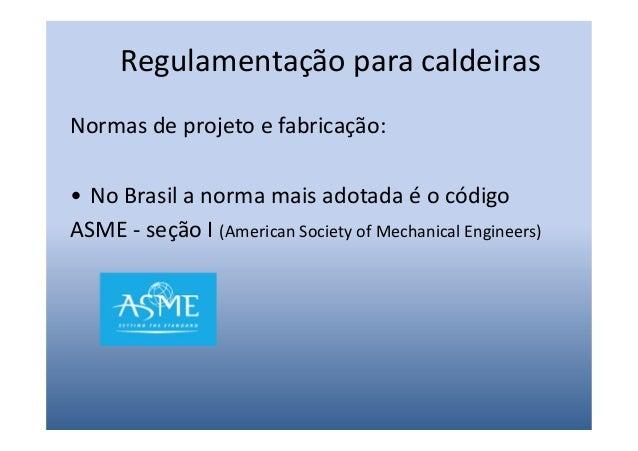Regulamentação para caldeirasNormas de projeto e fabricação:• No Brasil a norma mais adotada é o códigoASME - seção I (Ame...