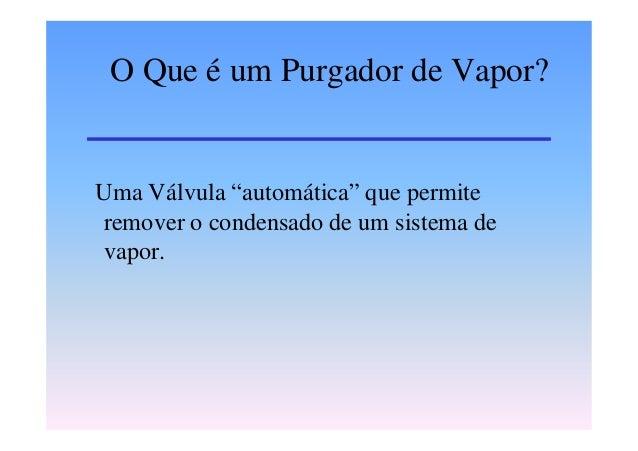 """O Que é um Purgador de Vapor?Uma Válvula """"automática"""" que permiteremover o condensado de um sistema devapor."""