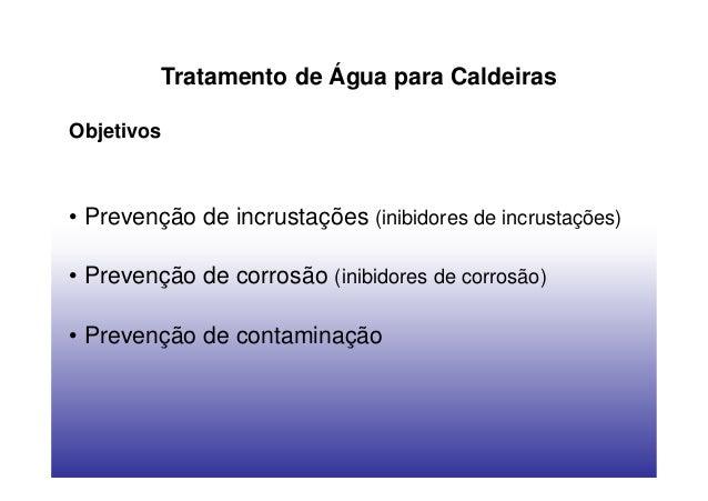 Tratamento de Água para CaldeirasObjetivos• Prevenção de incrustações (inibidores de incrustações)• Prevenção de corrosão ...