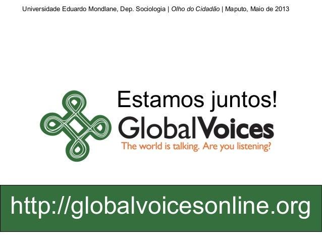 Estamos juntos!http://globalvoicesonline.orgUniversidade Eduardo Mondlane, Dep. Sociologia | Olho do Cidadão | Maputo, Mai...