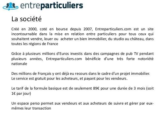 Créé en 2000, coté en bourse depuis 2007, Entreparticuliers.com est un site incontournable dans la mise en relation entre ...