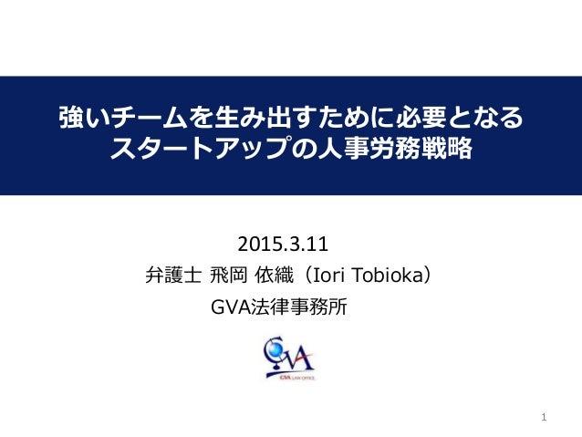 11 強いチームを生み出すために必要となる スタートアップの人事労務戦略 GVA法律事務所 弁護士 飛岡 依織(Iori Tobioka) 2015.3.11