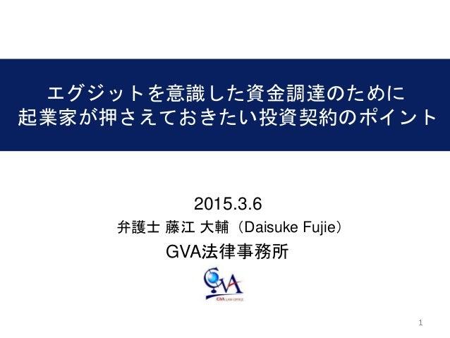 11 エグジットを意識した資金調達のために 起業家が押さえておきたい投資契約のポイント 2015.3.6 GVA法律事務所 弁護士 藤江 大輔(Daisuke Fujie)