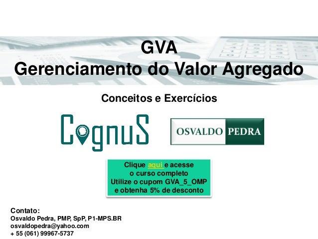 GVA Gerenciamento do Valor Agregado Contato: Osvaldo Pedra, PMP, SpP, P1-MPS.BR osvaldopedra@yahoo.com + 55 (061) 99967-57...