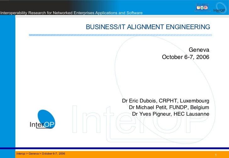 BUSINESS/IT ALIGNMENT ENGINEERING Date Title Interop  > Geneva > October 6-7, 2006 Geneva October 6-7, 2006 Dr Eric Dubois...
