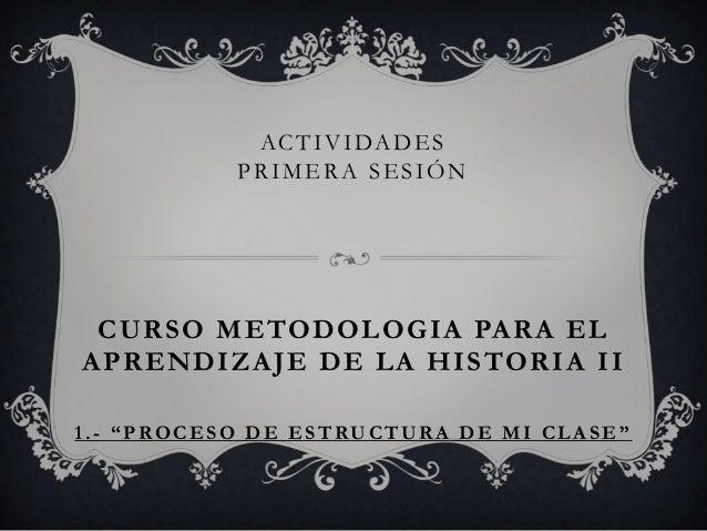 """ACTIVIDADES PRIMERA SESIÓN CURSO METODOLOGIA PARA EL APRENDIZAJE DE LA HISTORIA II 1.- """"PROCESO DE ESTRUCTUR A DE MI CLA S..."""