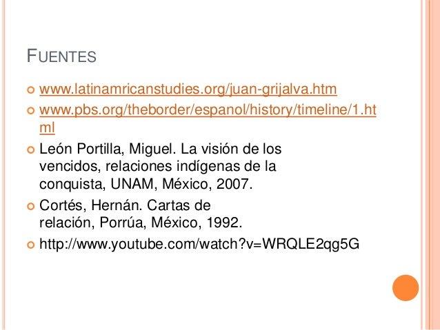 FUENTES www.latinamricanstudies.org/juan-grijalva.htm  www.pbs.org/theborder/espanol/history/timeline/1.ht ml  León Port...