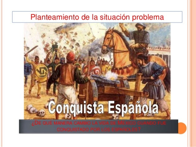 Planteamiento de la situación problema  ¿DE QUÉ MANERA CAMBIO LA VIDA DE MÉXICO CUANDO FUE CONQUISTADO POR LOS ESPAÑOLES?