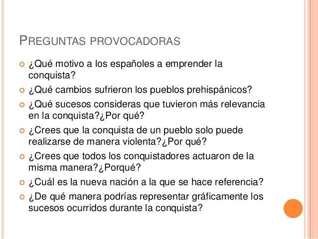 PREGUNTAS PROVOCADORAS              ¿Qué motivo a los españoles a emprender la conquista? ¿Qué cambios sufrieron lo...
