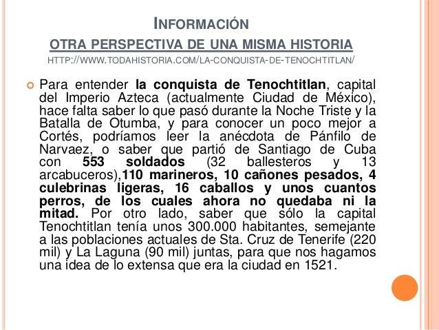 INFORMACIÓN OTRA PERSPECTIVA DE UNA MISMA HISTORIA HTTP://WWW.TODAHISTORIA.COM/LA-CONQUISTA-DE-TENOCHTITLAN/    Para ente...