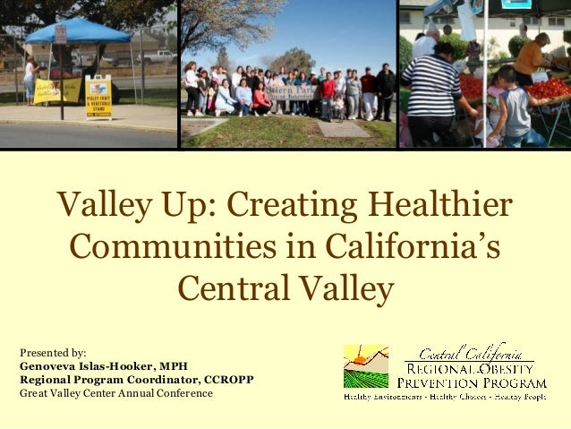 Valley Up: Creating Healthier Communities in California's Central Valley Presented by: Genoveva Islas-Hooker, MPH Regional...