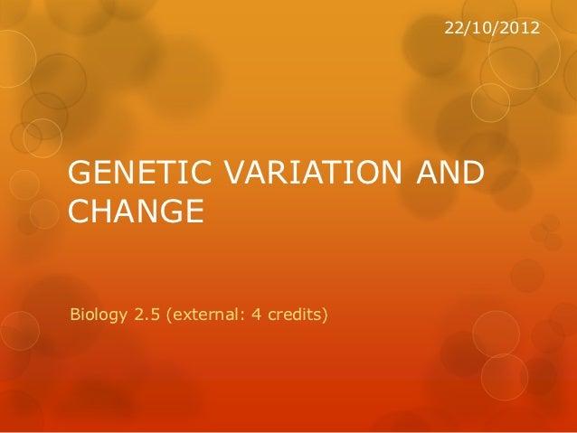 22/10/2012GENETIC VARIATION ANDCHANGEBiology 2.5 (external: 4 credits)
