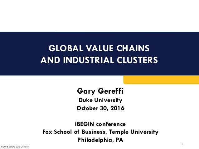 © 2015 CGGC, Duke University GLOBAL VALUE CHAINS AND INDUSTRIAL CLUSTERS 1 Gary Gereffi Duke University October 30, 2016 i...