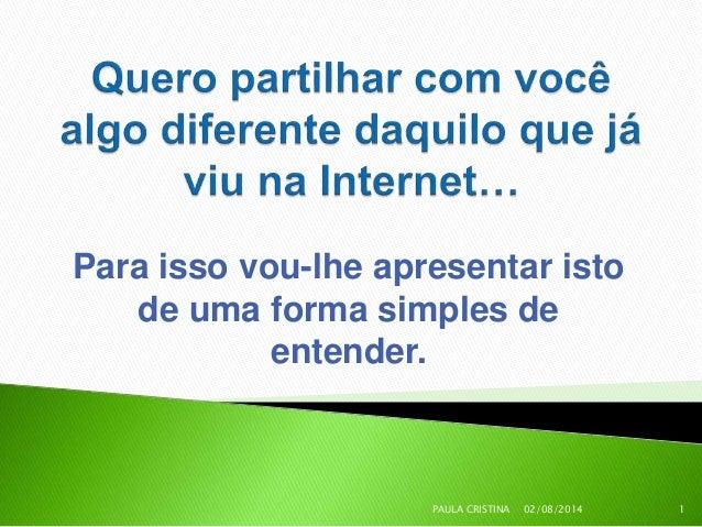 Para isso vou-lhe apresentar isto de uma forma simples de entender. 02/08/2014 1PAULA CRISTINA