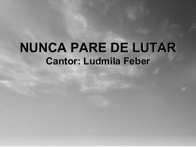 NUNCA PARE DE LUTARNUNCA PARE DE LUTAR Cantor: Ludmila FeberCantor: Ludmila Feber