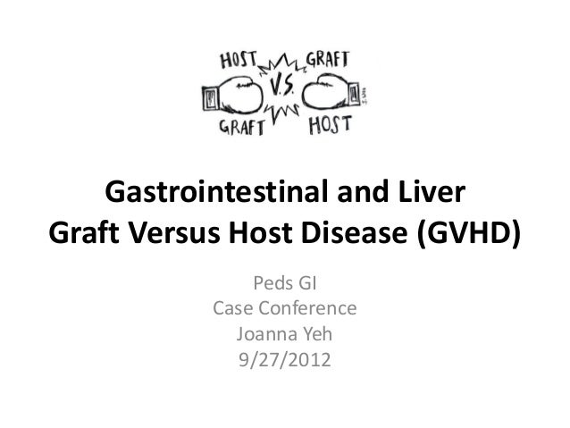 Gastrointestinal and Liver Graft Versus Host Disease (GVHD) Peds GI Case Conference Joanna Yeh 9/27/2012
