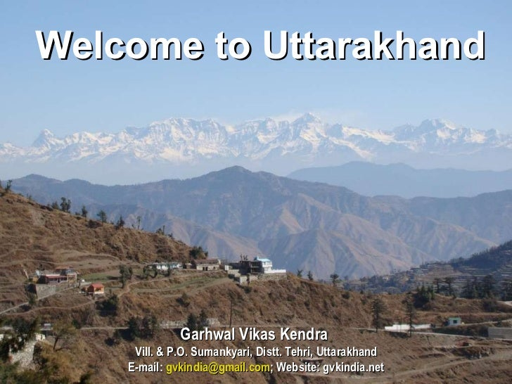 Welcome to Uttarakhand Garhwal Vikas Kendra  Vill. & P.O. Sumankyari, Distt. Tehri, Uttarakhand E-mail:  [email_address] ;...