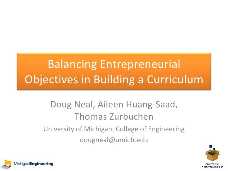 Balancing Entrepreneurial Objectives in Building a Curriculum<br />Doug Neal, Aileen Huang-Saad, Thomas Zurbuchen<br />Uni...