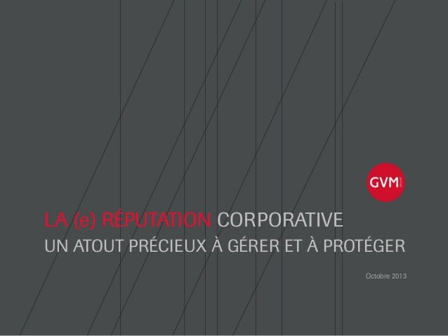 LA (e) RÉPUTATION CORPORATIVE UN ATOUT PRÉCIEUX À GÉRER ET À PROTÉGER Octobre 2013