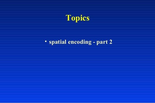 Topics • spatial encoding - part 2