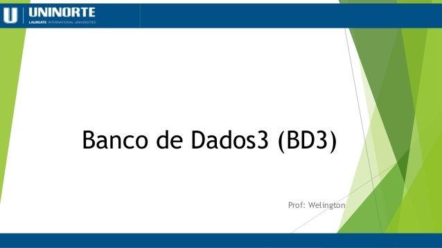 Banco de Dados3 (BD3) Prof: Welington