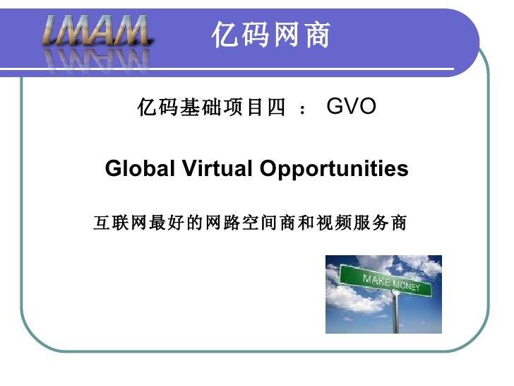 亿码网商 <ul><li>亿码基础项目四   : GVO </li></ul><ul><li>Global Virtual Opportunities   </li></ul><ul><li>互联网最好的网路空间商和视频服务商   </li><...