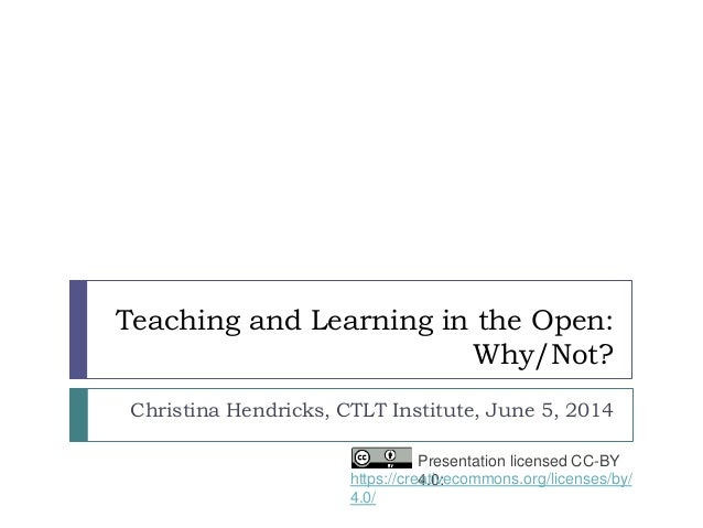 Teaching and Learning in the Open: Why/Not? Christina Hendricks, CTLT Institute, June 5, 2014 Presentation licensed CC-BY ...