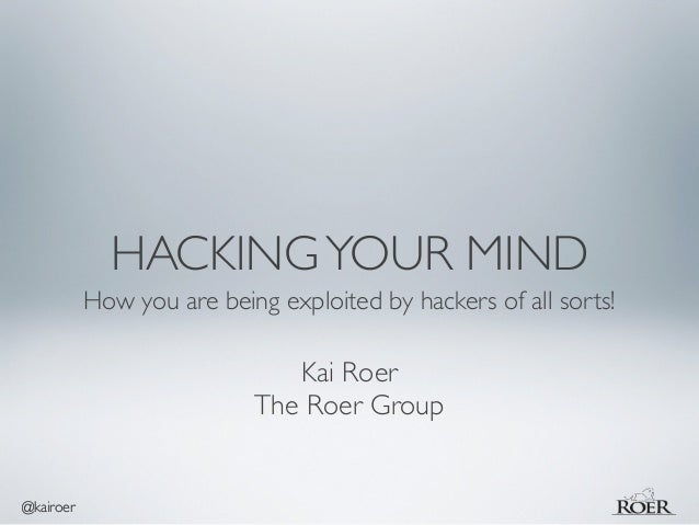 @kairoer  HACKING YOUR MIND  How you are being exploited by hackers of all sorts!  Kai Roer  The Roer Group