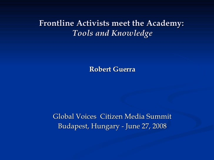 Frontline Activists meet the Academy:   Tools and Knowledge Robert Guerra Global Voices  Citizen Media Summit Budapest, Hu...
