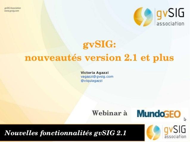 gvSIG: nouveautésversion2.1etplus Victoria Agazzi vagazzi@gvsig.com @viquiagazzi Webinarà Nouvellesfonctionnalités...
