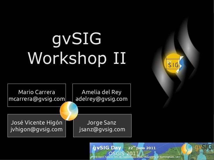 gvSIG     Workshop II   Mario Carrera       Amelia del Reymcarrera@gvsig.com   adelrey@gvsig.comJosé Vicente Higón       J...