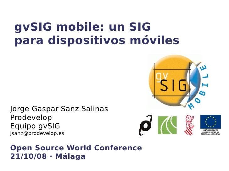 gvSIG mobile: un SIG para dispositivos móviles Jorge Gaspar Sanz Salinas Prodevelop Equipo gvSIG  [email_address] Open Sou...