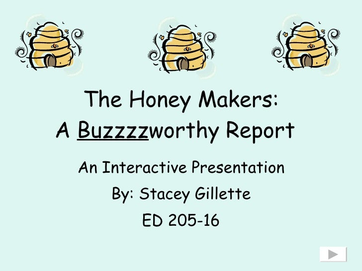 The Honey Makers: A  Buzzzz worthy Report   An Interactive Presentation By: Stacey Gillette ED 205-16