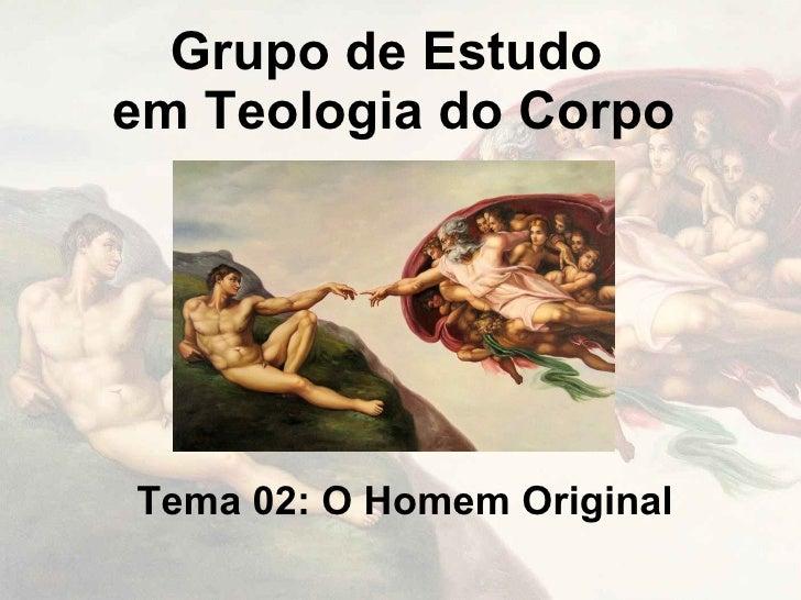 Grupo de Estudo em Teologia do Corpo     Tema 02: O Homem Original