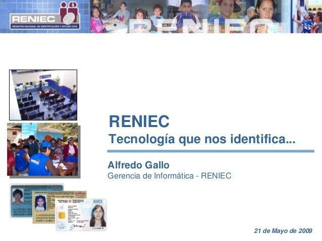 RENIEC Tecnología que nos identifica... Alfredo Gallo Gerencia de Informática - RENIEC 21 de Mayo de 2009