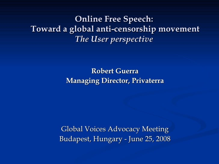 Online Free Speech:  Toward a global anti-censorship movement The User perspective Robert Guerra Managing Director, Privat...