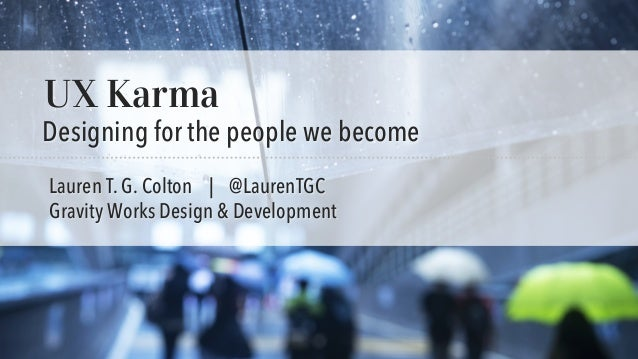 UX Karma: Designing for the people we become | IA Summit 2016 @LaurenTGC UX Karma Designing for the people we become Laure...