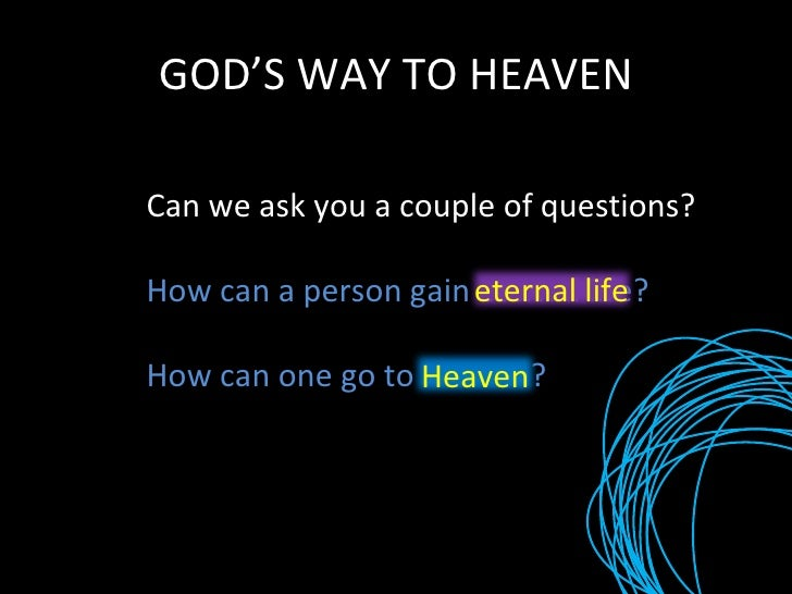 GOD'S WAY TO HEAVEN Can we ask you a couple of questions? How can a person gain eternal life? How can one go to Heaven? et...